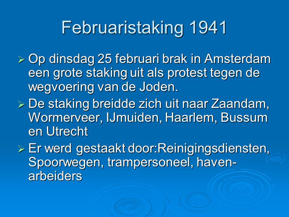 Februaristaking 1941  Op dinsdag 25 februari brak in Amsterdam een grote staking uit als protest tegen de wegvoering van de Joden.  De staking breid