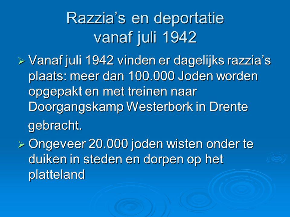 Razzia's en deportatie vanaf juli 1942  Vanaf juli 1942 vinden er dagelijks razzia's plaats: meer dan 100.000 Joden worden opgepakt en met treinen na