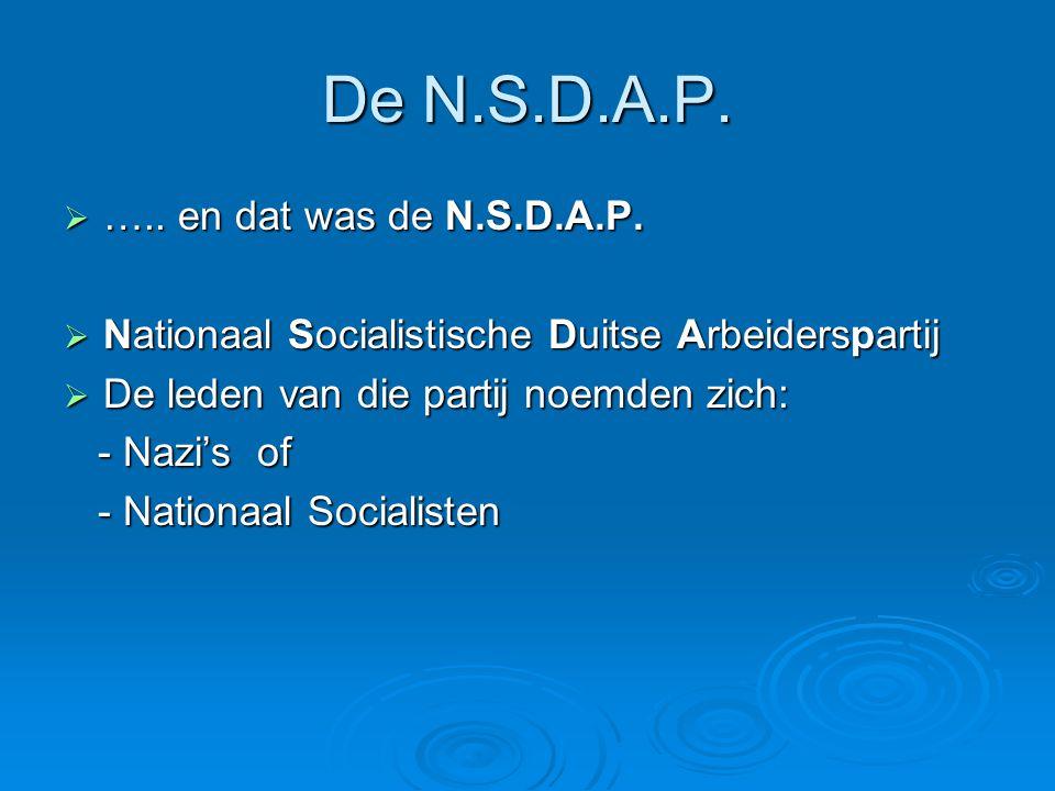 De N.S.D.A.P.  ….. en dat was de N.S.D.A.P.  Nationaal Socialistische Duitse Arbeiderspartij  De leden van die partij noemden zich: - Nazi's of - N