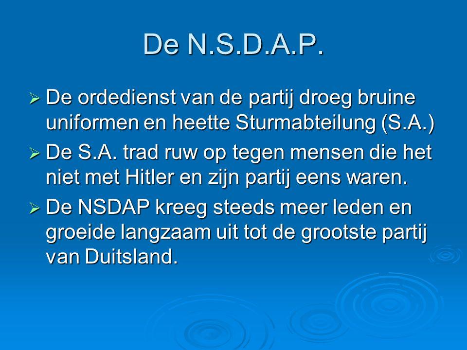 De N.S.D.A.P.  De ordedienst van de partij droeg bruine uniformen en heette Sturmabteilung (S.A.)  De S.A. trad ruw op tegen mensen die het niet met