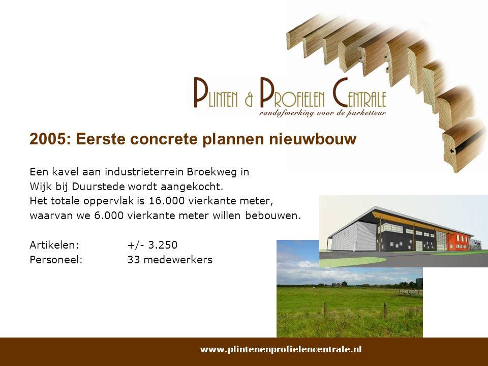 2005: Eerste concrete plannen nieuwbouw Een kavel aan industrieterrein Broekweg in Wijk bij Duurstede wordt aangekocht. Het totale oppervlak is 16.000