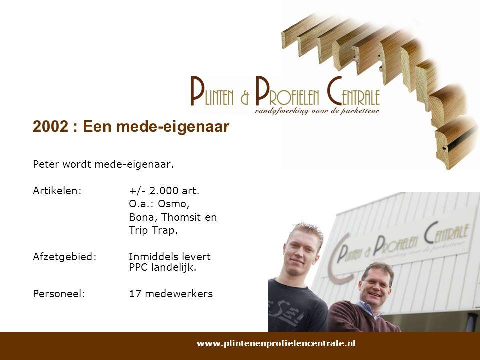 2002 : Een mede-eigenaar Peter wordt mede-eigenaar. Artikelen: +/- 2.000 art. O.a.: Osmo, Bona, Thomsit en Trip Trap. Afzetgebied: Inmiddels levert PP