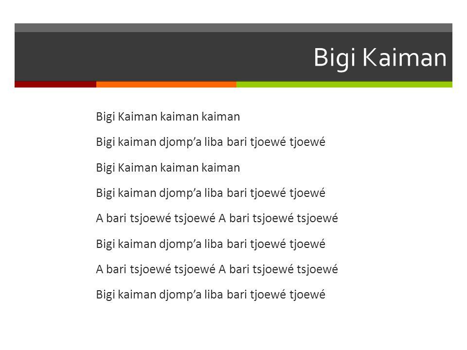Bigi Kaiman Bigi Kaiman kaiman kaiman Bigi kaiman djomp'a liba bari tjoewé tjoewé Bigi Kaiman kaiman kaiman Bigi kaiman djomp'a liba bari tjoewé tjoew