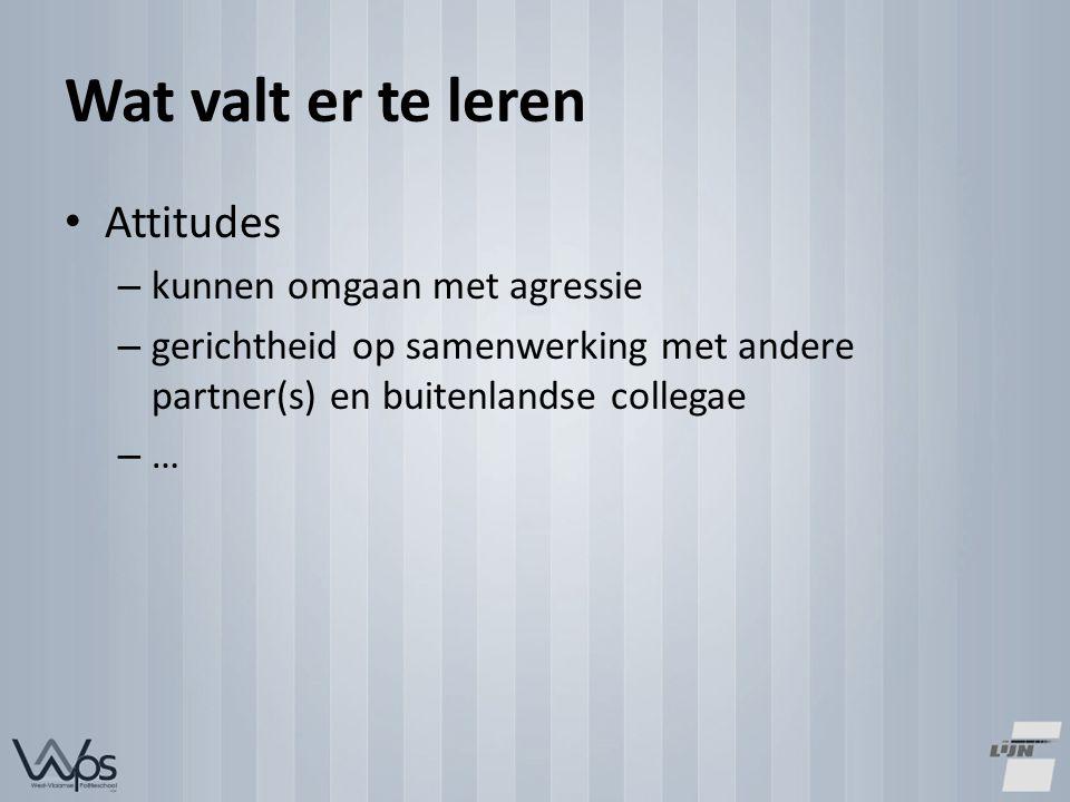 Wat valt er te leren Attitudes – kunnen omgaan met agressie – gerichtheid op samenwerking met andere partner(s) en buitenlandse collegae – …