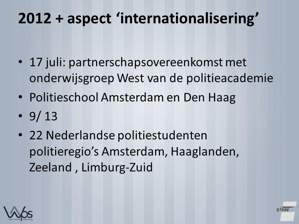 2012 + aspect 'internationalisering' 17 juli: partnerschapsovereenkomst met onderwijsgroep West van de politieacademie Politieschool Amsterdam en Den Haag 9/ 13 22 Nederlandse politiestudenten politieregio's Amsterdam, Haaglanden, Zeeland, Limburg-Zuid