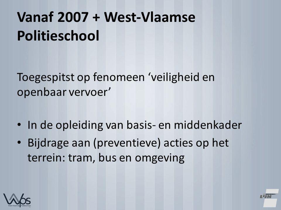 Vanaf 2007 + West-Vlaamse Politieschool Toegespitst op fenomeen 'veiligheid en openbaar vervoer' In de opleiding van basis- en middenkader Bijdrage aan (preventieve) acties op het terrein: tram, bus en omgeving