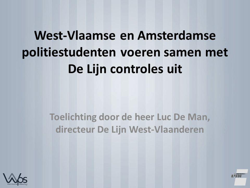 West-Vlaamse en Amsterdamse politiestudenten voeren samen met De Lijn controles uit Toelichting door de heer Luc De Man, directeur De Lijn West-Vlaanderen