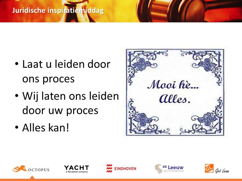 Juridische inspiratiemiddag Laat u leiden door ons proces Wij laten ons leiden door uw proces Alles kan!