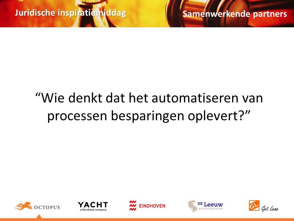 Juridische inspiratiemiddag Wie denkt dat het automatiseren van processen besparingen oplevert? Samenwerkende partners