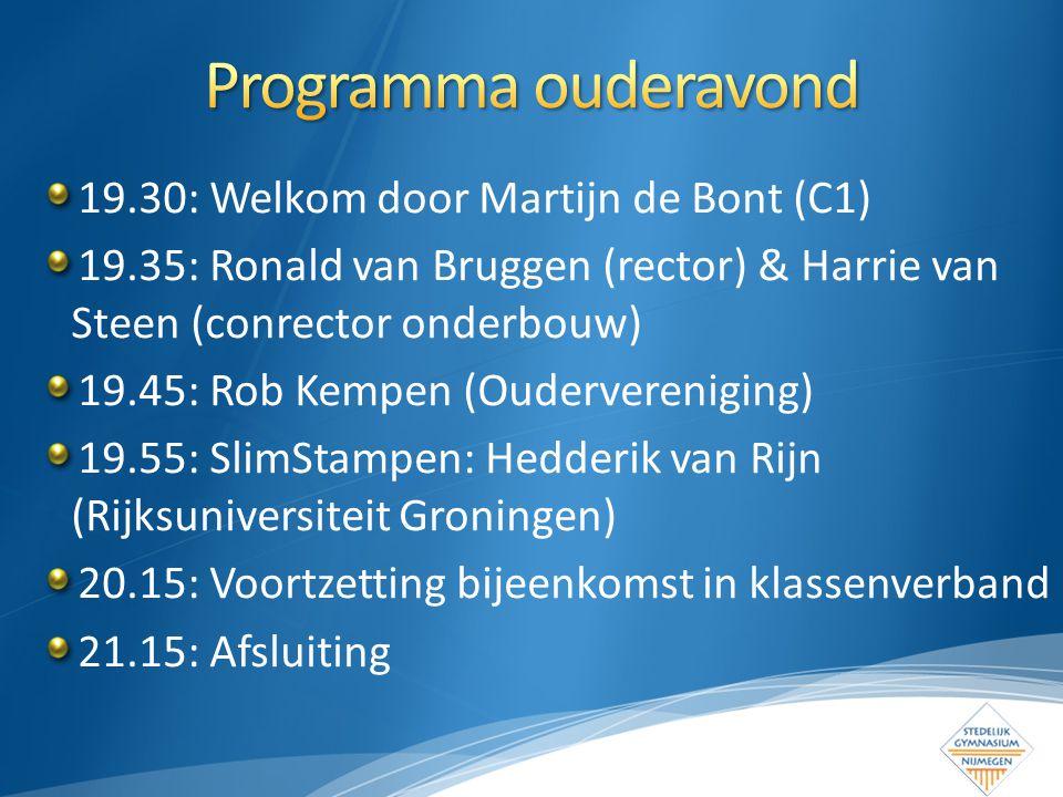 19.30: Welkom door Martijn de Bont (C1) 19.35: Ronald van Bruggen (rector) & Harrie van Steen (conrector onderbouw) 19.45: Rob Kempen (Oudervereniging) 19.55: SlimStampen: Hedderik van Rijn (Rijksuniversiteit Groningen) 20.15: Voortzetting bijeenkomst in klassenverband 21.15: Afsluiting