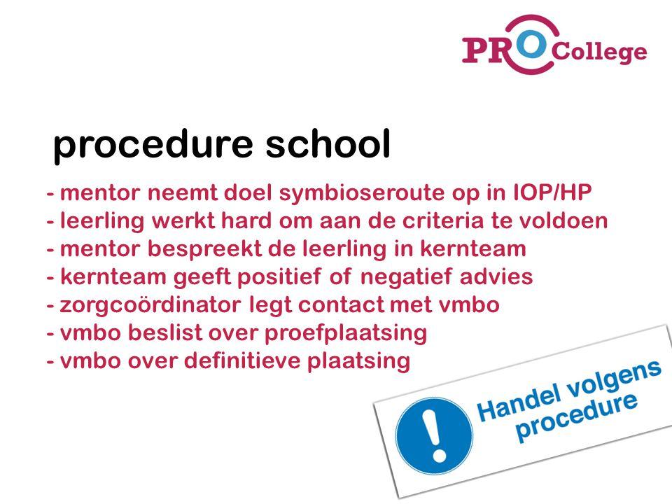 procedure VMBO -Zorgcoördinator legt contact met VMBO ( welke VMBO: overleg met ouders en leerling) -Zorgcoördinator bespreekt de proefplaatsing -VMBO beslist over proefplaatsing -VMBO over definitieve plaatsing -Afgewezen: leerling blijft op de praktijkschool -Aangenomen: We nemen pas afscheid na de proefplaatsing en met een positief advies van de VMBO