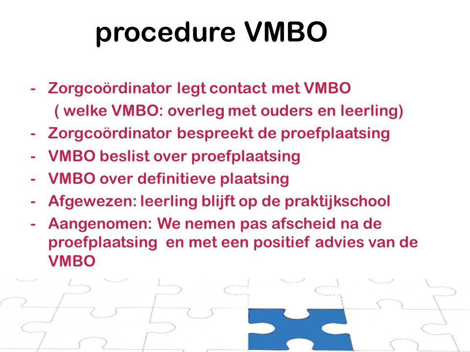 procedure VMBO -Zorgcoördinator legt contact met VMBO ( welke VMBO: overleg met ouders en leerling) -Zorgcoördinator bespreekt de proefplaatsing -VMBO