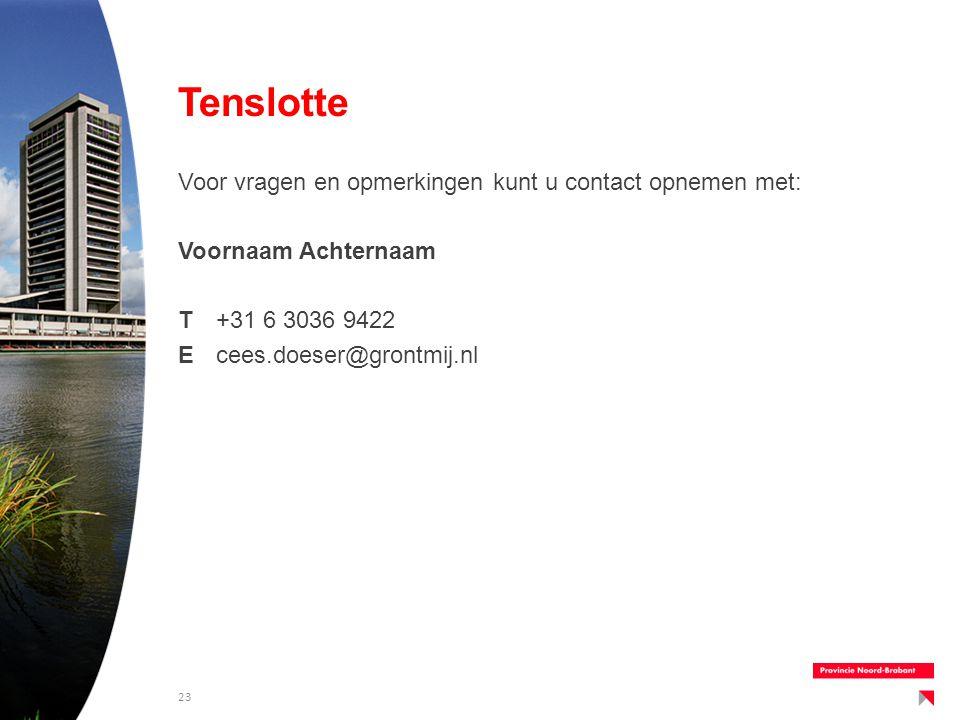 Tenslotte Voor vragen en opmerkingen kunt u contact opnemen met: Voornaam Achternaam T+31 6 3036 9422 Ecees.doeser@grontmij.nl 23