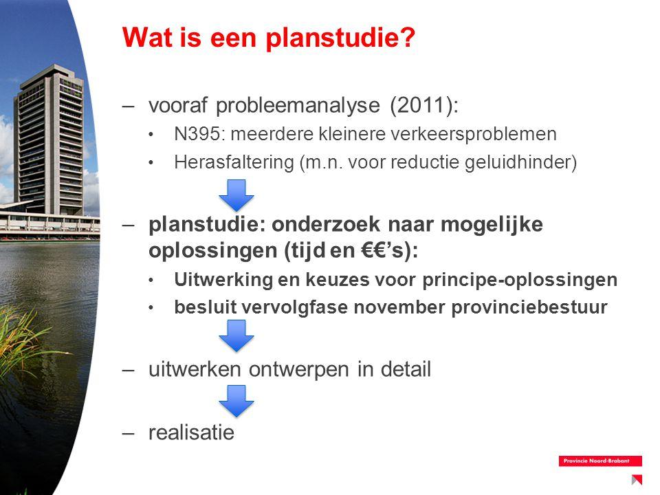 Wat is een planstudie? –vooraf probleemanalyse (2011): N395: meerdere kleinere verkeersproblemen Herasfaltering (m.n. voor reductie geluidhinder) –pla