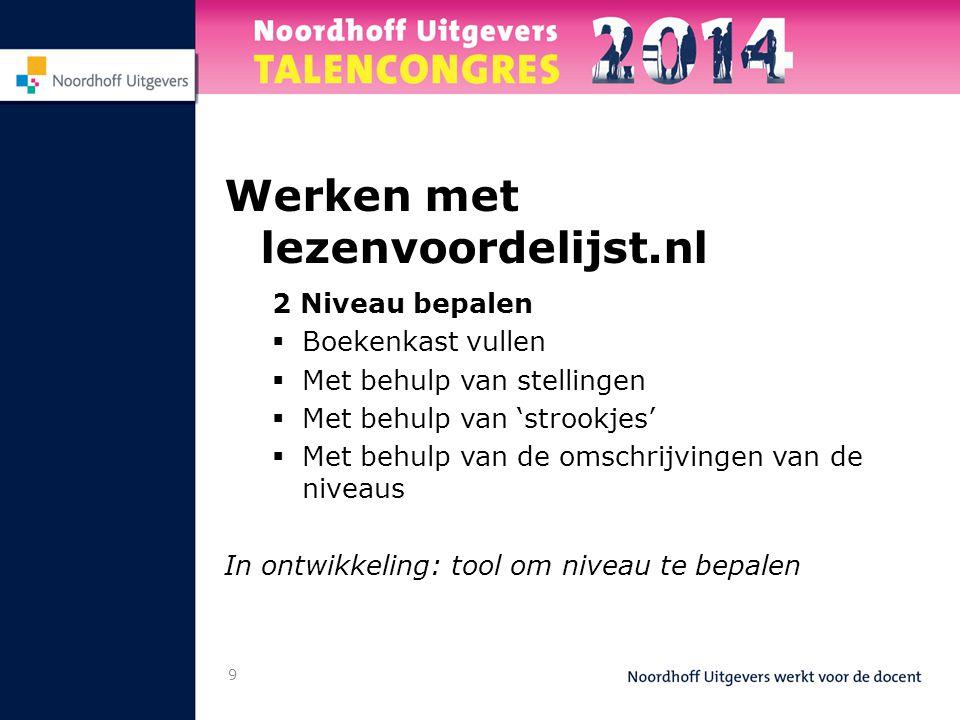 9 Werken met lezenvoordelijst.nl 2 Niveau bepalen  Boekenkast vullen  Met behulp van stellingen  Met behulp van 'strookjes'  Met behulp van de omschrijvingen van de niveaus In ontwikkeling: tool om niveau te bepalen