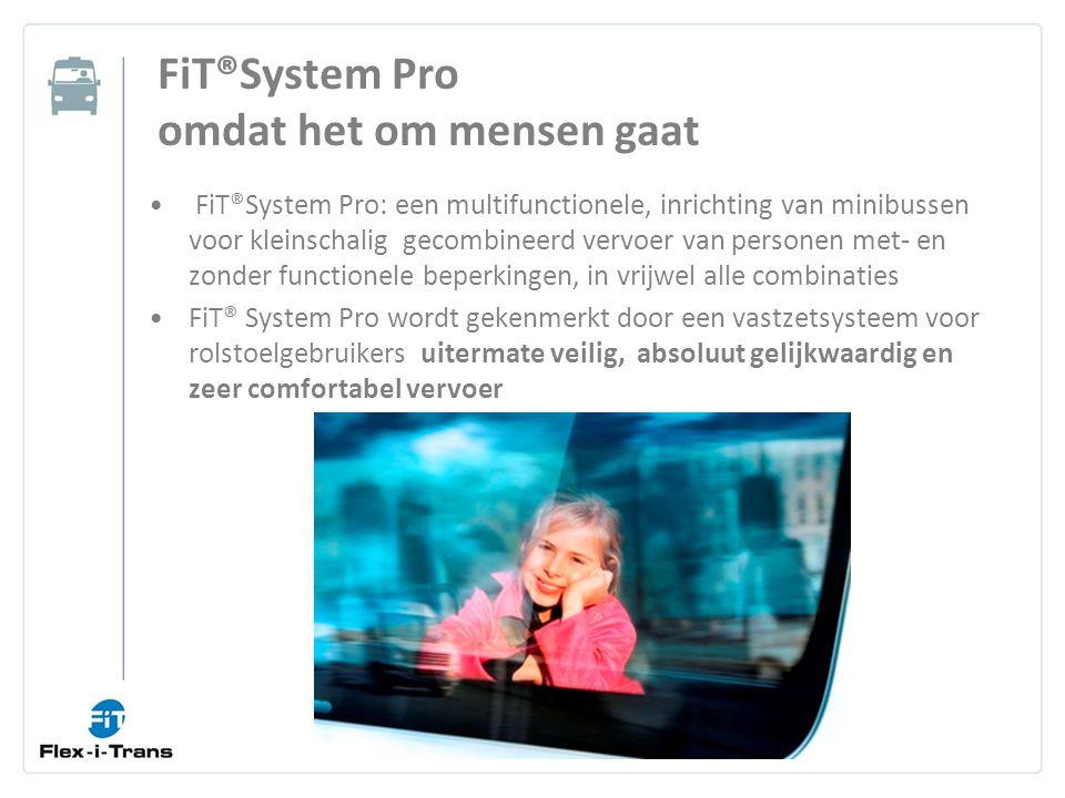 FiT®System Pro: een multifunctionele, inrichting van minibussen voor kleinschalig gecombineerd vervoer van personen met- en zonder functionele beperkingen, in vrijwel alle combinaties FiT® System Pro wordt gekenmerkt door een vastzetsysteem voor rolstoelgebruikers uitermate veilig, absoluut gelijkwaardig en zeer comfortabel vervoer