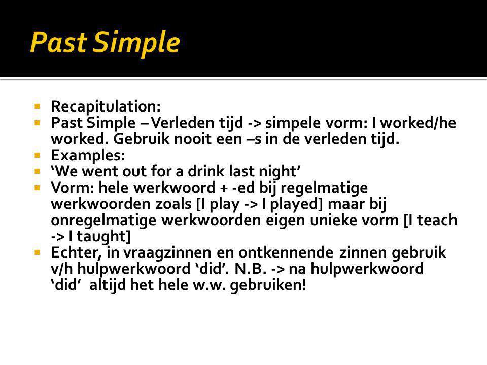  Recapitulation:  Past Simple – Verleden tijd -> simpele vorm: I worked/he worked. Gebruik nooit een –s in de verleden tijd.  Examples:  'We went