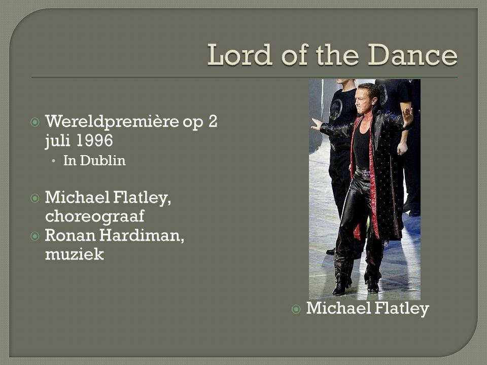  Wereldpremière op 2 juli 1996 In Dublin  Michael Flatley, choreograaf  Ronan Hardiman, muziek  Michael Flatley