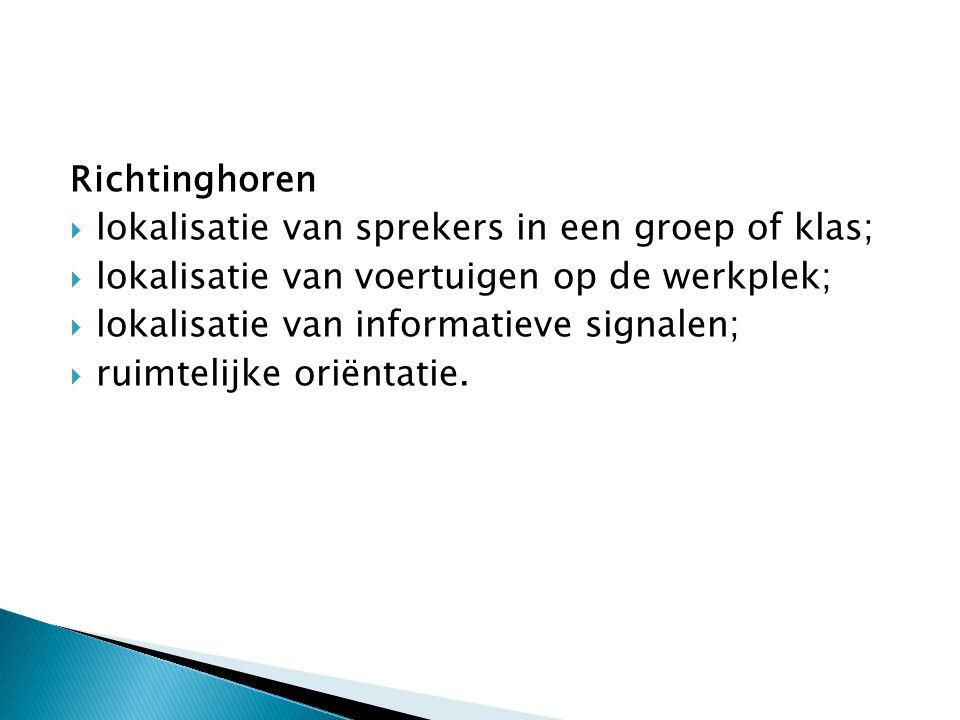 Richtinghoren  lokalisatie van sprekers in een groep of klas;  lokalisatie van voertuigen op de werkplek;  lokalisatie van informatieve signalen; 