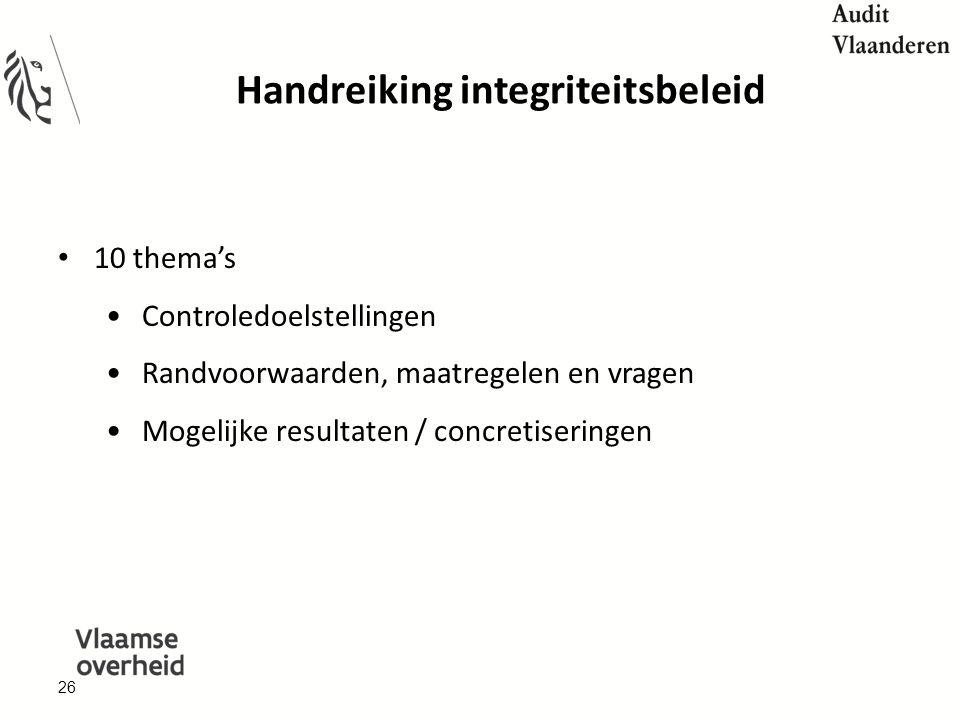 Handreiking integriteitsbeleid 10 thema's Controledoelstellingen Randvoorwaarden, maatregelen en vragen Mogelijke resultaten / concretiseringen 26