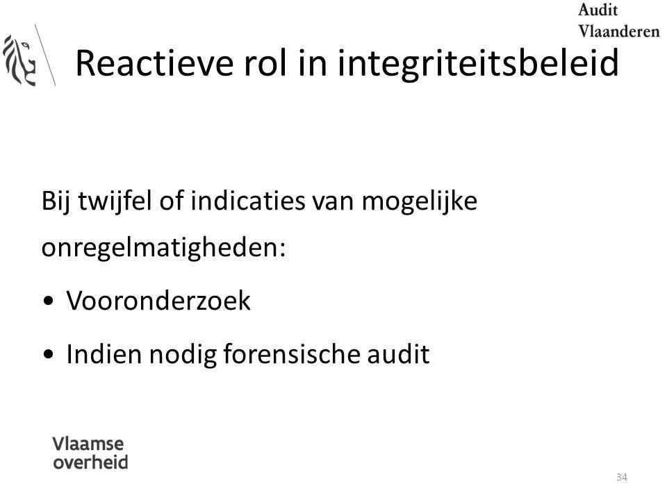 Reactieve rol in integriteitsbeleid Bij twijfel of indicaties van mogelijke onregelmatigheden: Vooronderzoek Indien nodig forensische audit 34