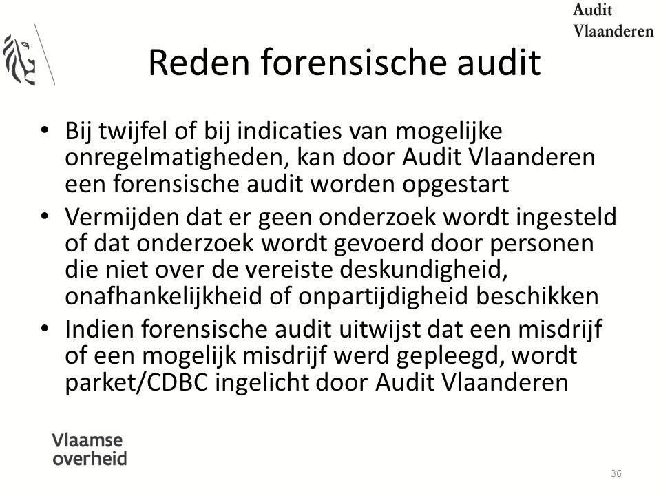 Reden forensische audit Bij twijfel of bij indicaties van mogelijke onregelmatigheden, kan door Audit Vlaanderen een forensische audit worden opgestart Vermijden dat er geen onderzoek wordt ingesteld of dat onderzoek wordt gevoerd door personen die niet over de vereiste deskundigheid, onafhankelijkheid of onpartijdigheid beschikken Indien forensische audit uitwijst dat een misdrijf of een mogelijk misdrijf werd gepleegd, wordt parket/CDBC ingelicht door Audit Vlaanderen 36