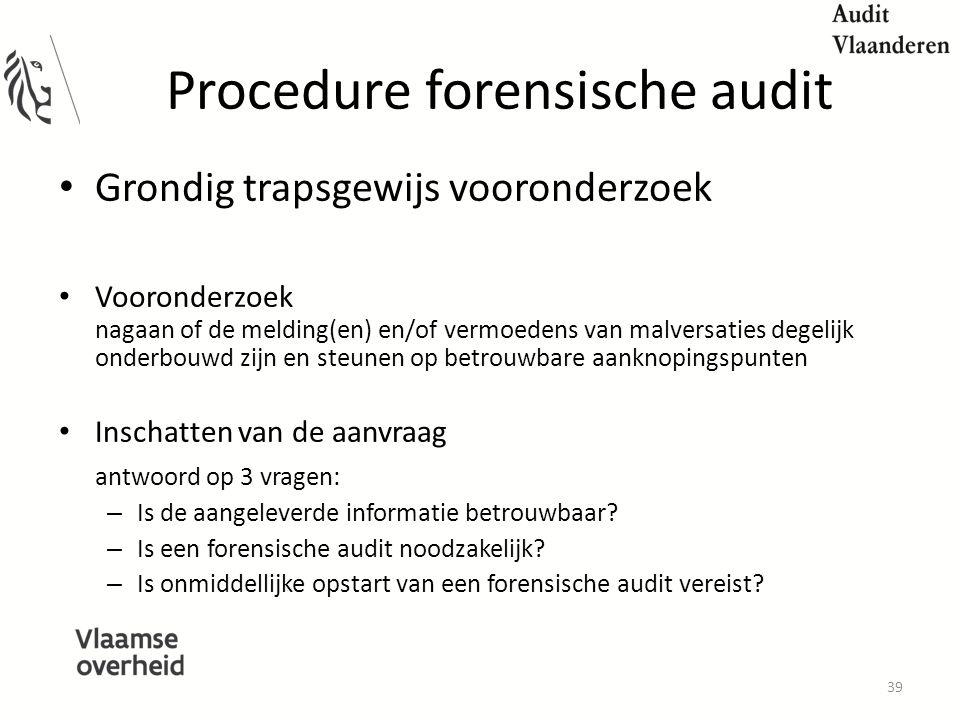 Procedure forensische audit Grondig trapsgewijs vooronderzoek Vooronderzoek nagaan of de melding(en) en/of vermoedens van malversaties degelijk onderbouwd zijn en steunen op betrouwbare aanknopingspunten Inschatten van de aanvraag antwoord op 3 vragen: – Is de aangeleverde informatie betrouwbaar.