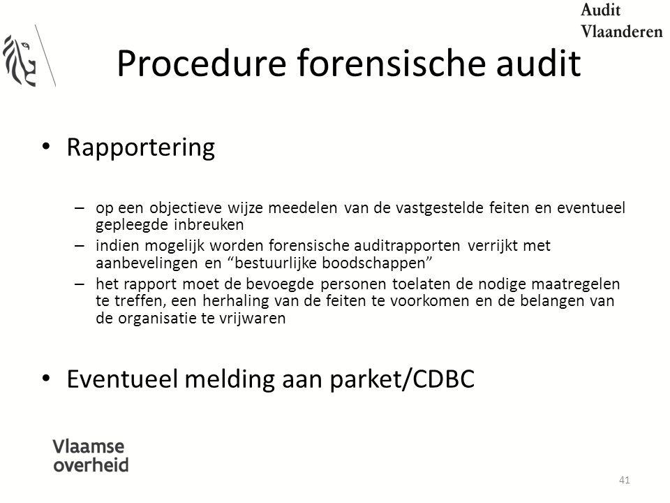 Procedure forensische audit Rapportering – op een objectieve wijze meedelen van de vastgestelde feiten en eventueel gepleegde inbreuken – indien mogelijk worden forensische auditrapporten verrijkt met aanbevelingen en bestuurlijke boodschappen – het rapport moet de bevoegde personen toelaten de nodige maatregelen te treffen, een herhaling van de feiten te voorkomen en de belangen van de organisatie te vrijwaren Eventueel melding aan parket/CDBC 41