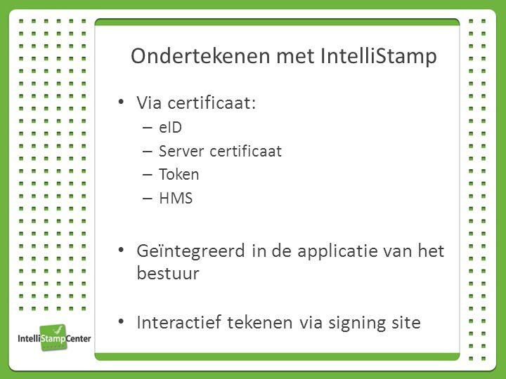Ondertekenen met IntelliStamp Via certificaat: – eID – Server certificaat – Token – HMS Geïntegreerd in de applicatie van het bestuur Interactief tekenen via signing site
