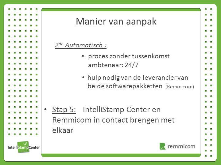 2 de Automatisch : proces zonder tussenkomst ambtenaar: 24/7 hulp nodig van de leverancier van beide softwarepakketten (Remmicom) Stap 5: IntelliStamp Center en Remmicom in contact brengen met elkaar Manier van aanpak