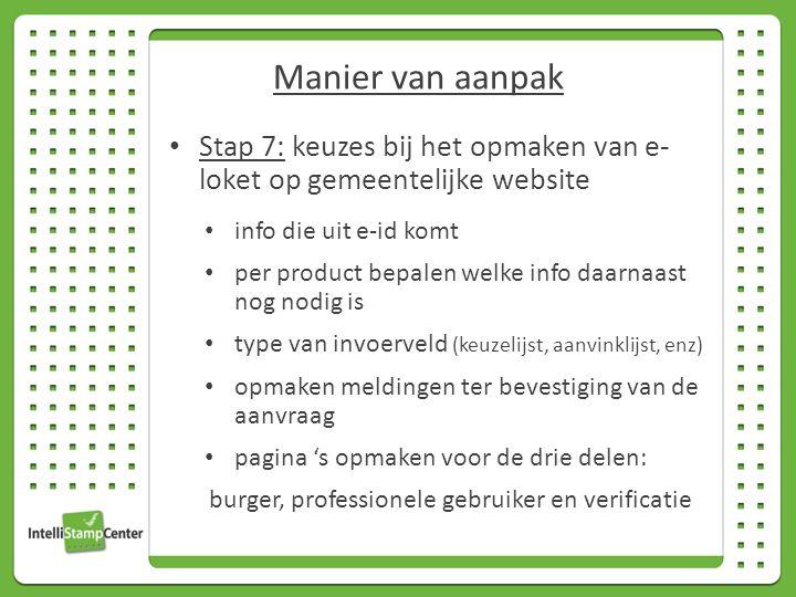 Stap 7: keuzes bij het opmaken van e- loket op gemeentelijke website info die uit e-id komt per product bepalen welke info daarnaast nog nodig is type van invoerveld (keuzelijst, aanvinklijst, enz) opmaken meldingen ter bevestiging van de aanvraag pagina 's opmaken voor de drie delen: burger, professionele gebruiker en verificatie Manier van aanpak