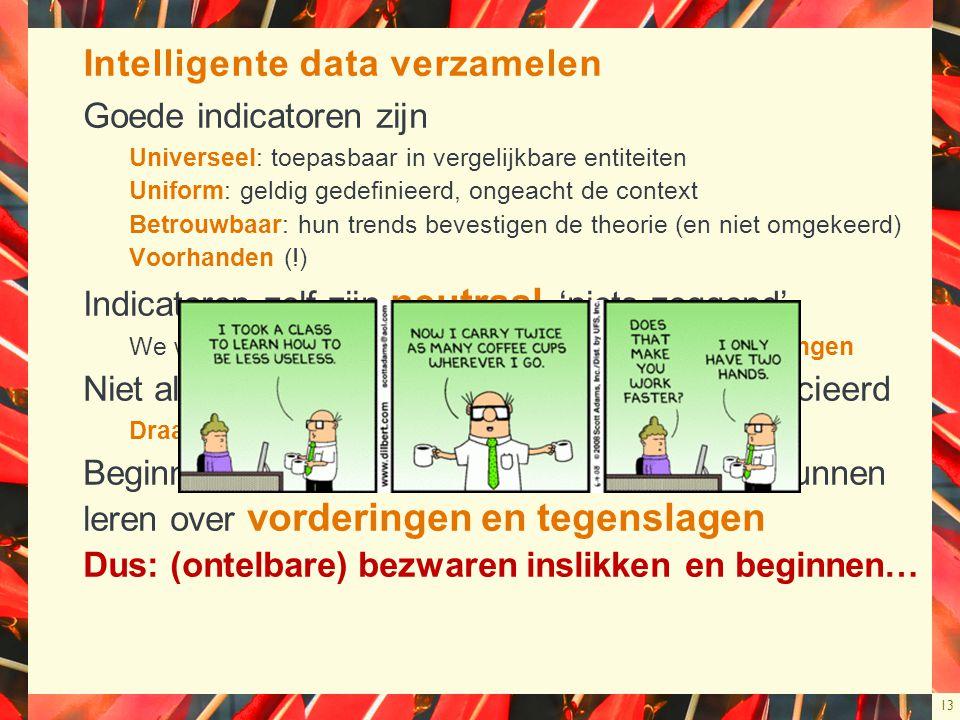13 Intelligente data verzamelen Goede indicatoren zijn Universeel: toepasbaar in vergelijkbare entiteiten Uniform: geldig gedefinieerd, ongeacht de context Betrouwbaar: hun trends bevestigen de theorie (en niet omgekeerd) Voorhanden (!) Indicatoren zelf zijn neutraal, 'niets-zeggend' We worden wijzer, wanneer we op zoek gaan naar verklaringen Niet alle indicatoren worden evenzeer geapprecieerd Draagvlak is essentieel Beginnen om via historische reeksen te kunnen leren over vorderingen en tegenslagen Dus: (ontelbare) bezwaren inslikken en beginnen…