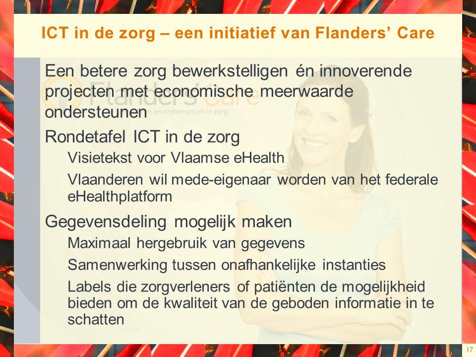 17 ICT in de zorg – een initiatief van Flanders' Care Een betere zorg bewerkstelligen én innoverende projecten met economische meerwaarde ondersteunen