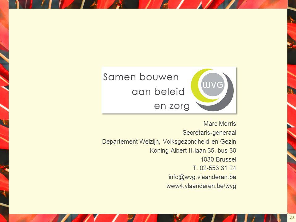 22 Marc Morris Secretaris-generaal Departement Welzijn, Volksgezondheid en Gezin Koning Albert II-laan 35, bus 30 1030 Brussel T. 02-553 31 24 info@wv
