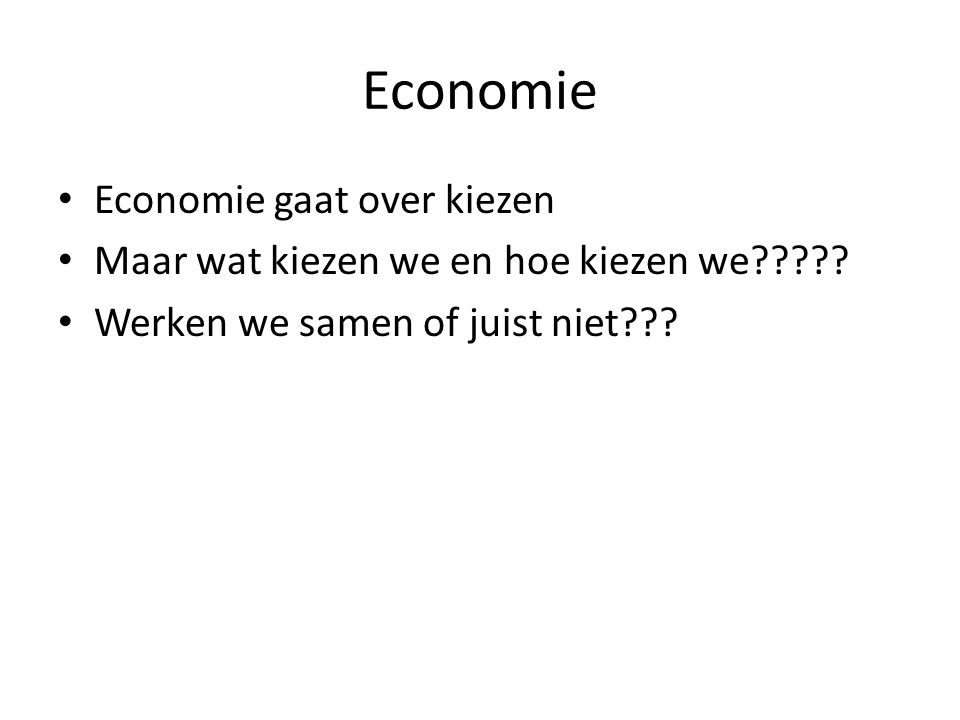 Economie Economie gaat over kiezen Maar wat kiezen we en hoe kiezen we????? Werken we samen of juist niet???