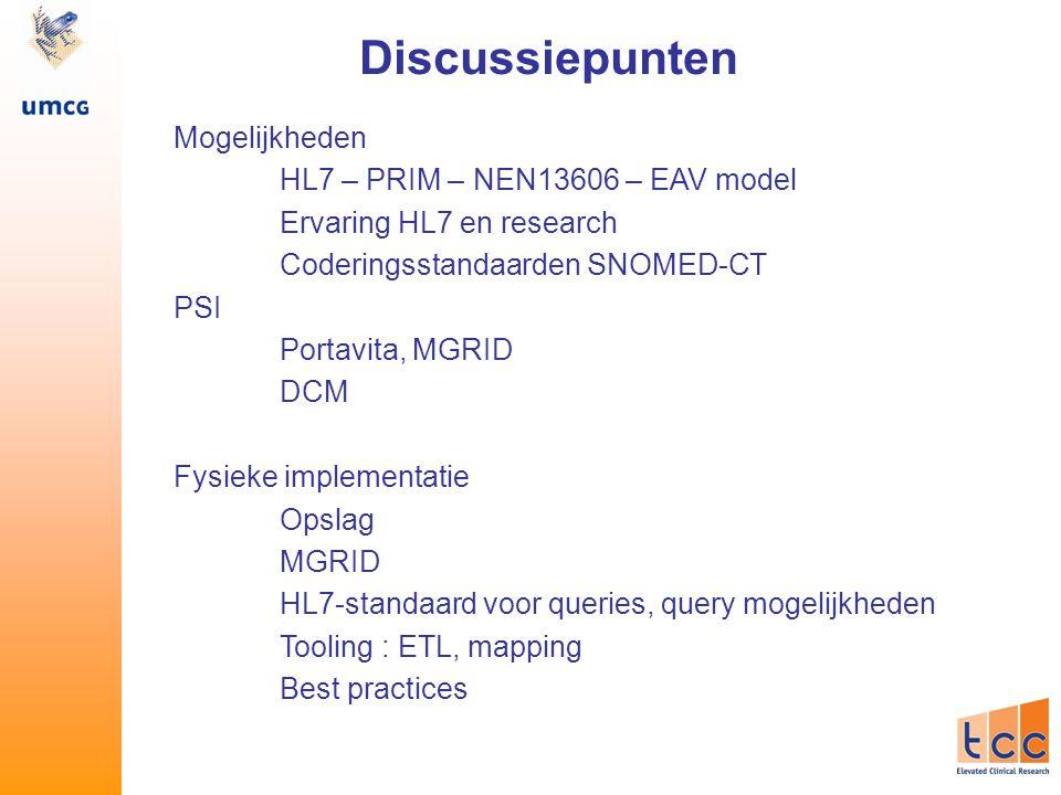 Mogelijkheden HL7 – PRIM – NEN13606 – EAV model Ervaring HL7 en research Coderingsstandaarden SNOMED-CT PSI Portavita, MGRID DCM Fysieke implementatie Opslag MGRID HL7-standaard voor queries, query mogelijkheden Tooling : ETL, mapping Best practices Discussiepunten