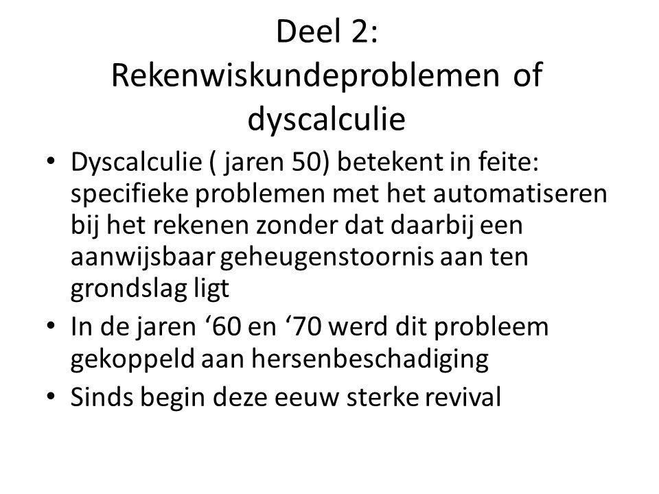 Deel 2: Rekenwiskundeproblemen of dyscalculie Dyscalculie ( jaren 50) betekent in feite: specifieke problemen met het automatiseren bij het rekenen zonder dat daarbij een aanwijsbaar geheugenstoornis aan ten grondslag ligt In de jaren '60 en '70 werd dit probleem gekoppeld aan hersenbeschadiging Sinds begin deze eeuw sterke revival