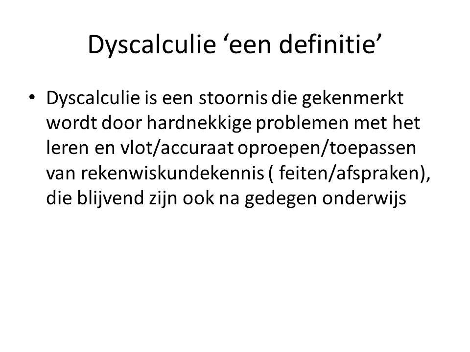 Dyscalculie 'een definitie' Dyscalculie is een stoornis die gekenmerkt wordt door hardnekkige problemen met het leren en vlot/accuraat oproepen/toepassen van rekenwiskundekennis ( feiten/afspraken), die blijvend zijn ook na gedegen onderwijs