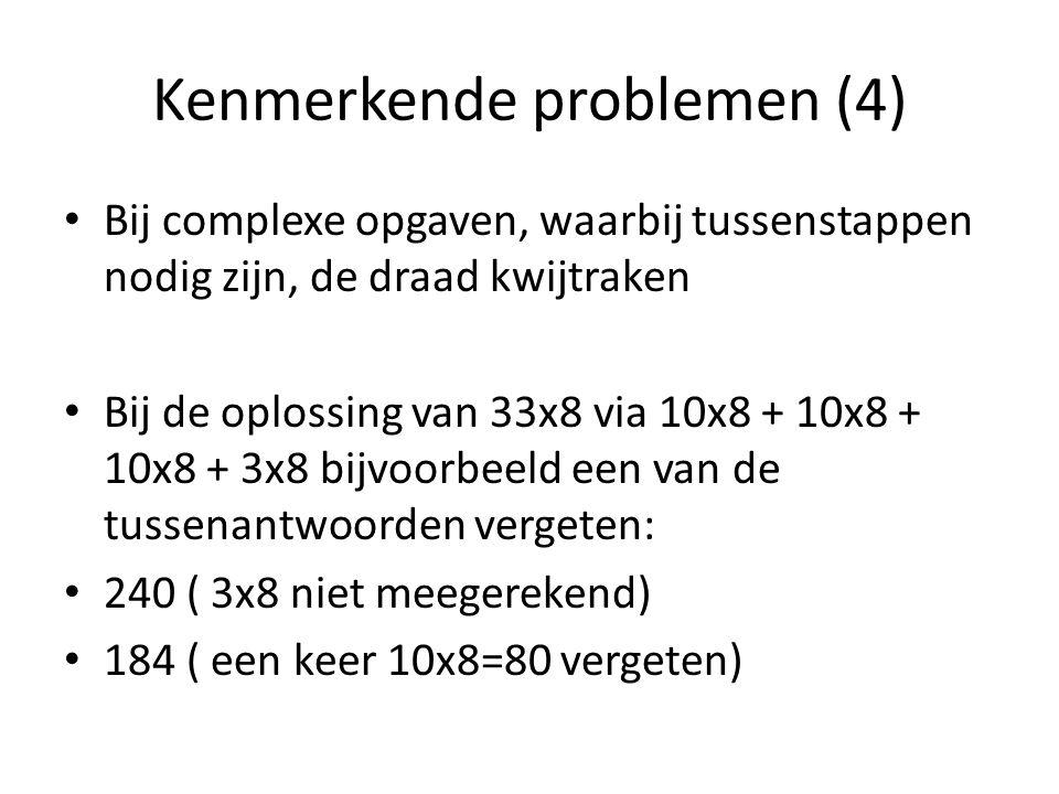 Kenmerkende problemen (4) Bij complexe opgaven, waarbij tussenstappen nodig zijn, de draad kwijtraken Bij de oplossing van 33x8 via 10x8 + 10x8 + 10x8 + 3x8 bijvoorbeeld een van de tussenantwoorden vergeten: 240 ( 3x8 niet meegerekend) 184 ( een keer 10x8=80 vergeten)