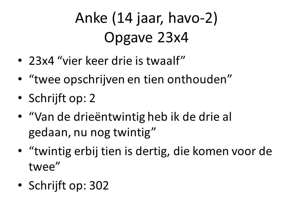Anke (14 jaar, havo-2) Opgave 23x4 23x4 vier keer drie is twaalf twee opschrijven en tien onthouden Schrijft op: 2 Van de drieëntwintig heb ik de drie al gedaan, nu nog twintig twintig erbij tien is dertig, die komen voor de twee Schrijft op: 302
