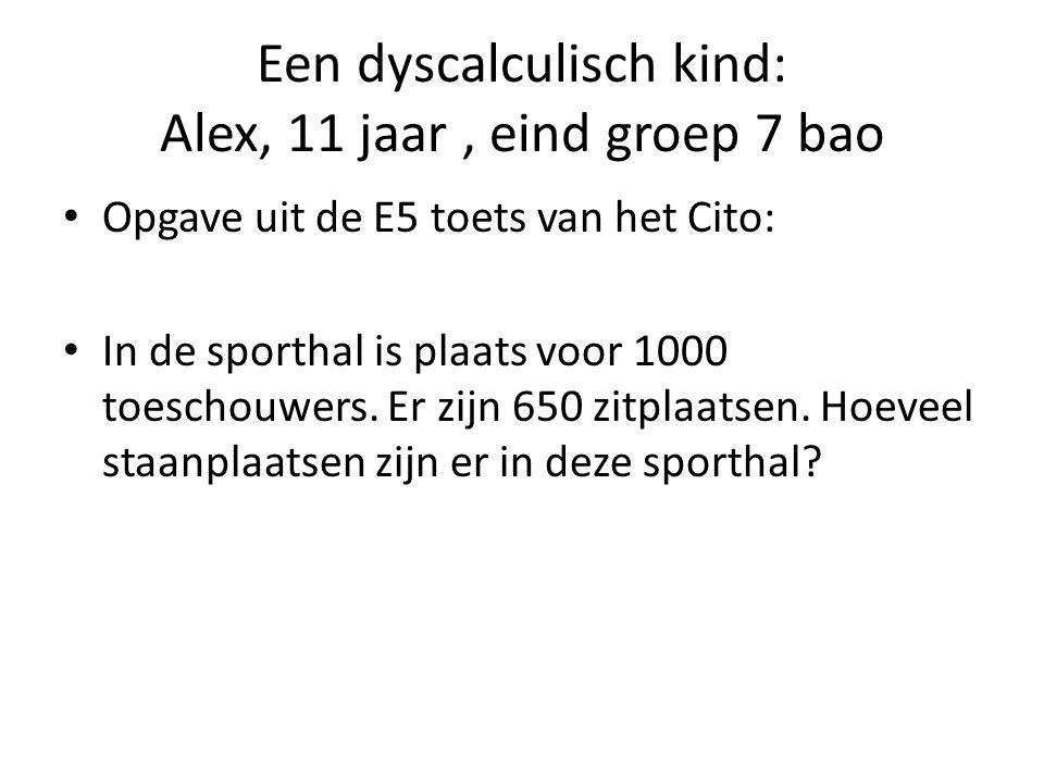 Een dyscalculisch kind: Alex, 11 jaar, eind groep 7 bao Opgave uit de E5 toets van het Cito: In de sporthal is plaats voor 1000 toeschouwers.