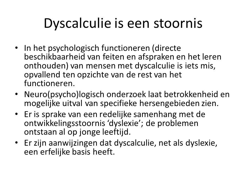 Dyscalculie is een stoornis In het psychologisch functioneren (directe beschikbaarheid van feiten en afspraken en het leren onthouden) van mensen met dyscalculie is iets mis, opvallend ten opzichte van de rest van het functioneren.