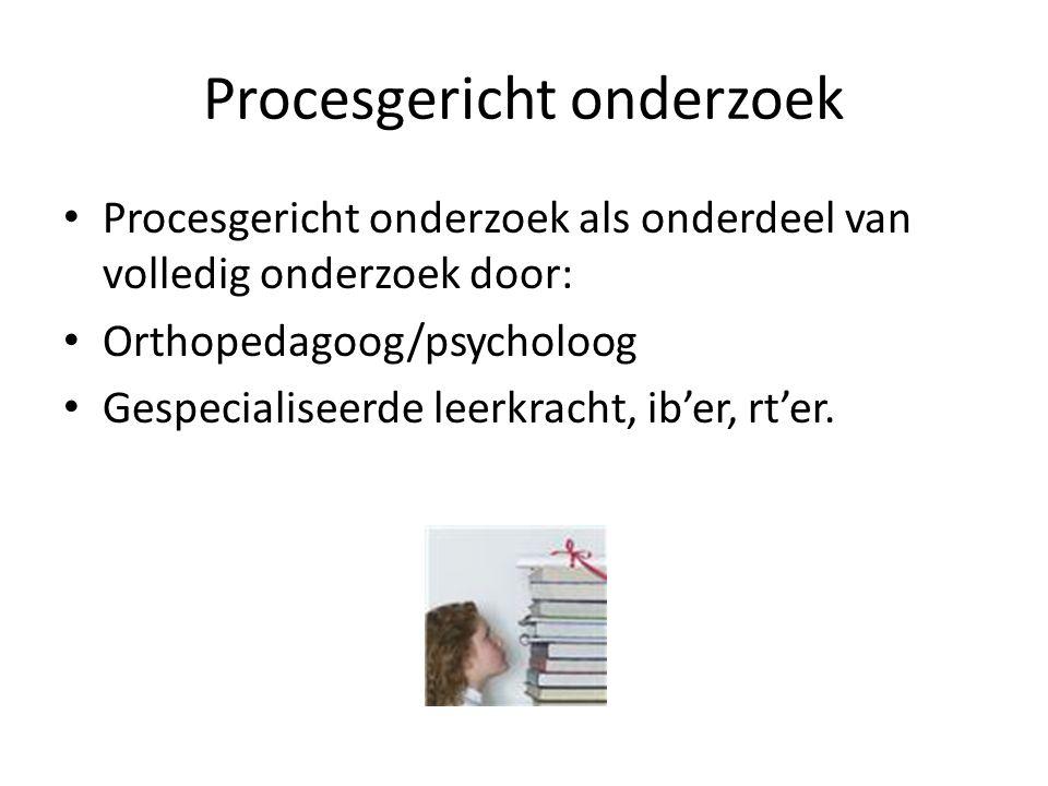 Procesgericht onderzoek Procesgericht onderzoek als onderdeel van volledig onderzoek door: Orthopedagoog/psycholoog Gespecialiseerde leerkracht, ib'er, rt'er.