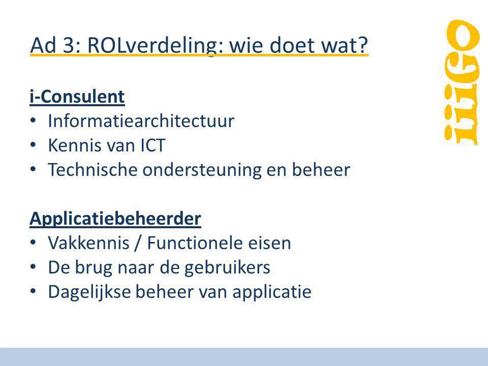 iiiGO Ad 3: ROLverdeling: wie doet wat? i-Consulent Informatiearchitectuur Kennis van ICT Technische ondersteuning en beheer Applicatiebeheerder Vakke