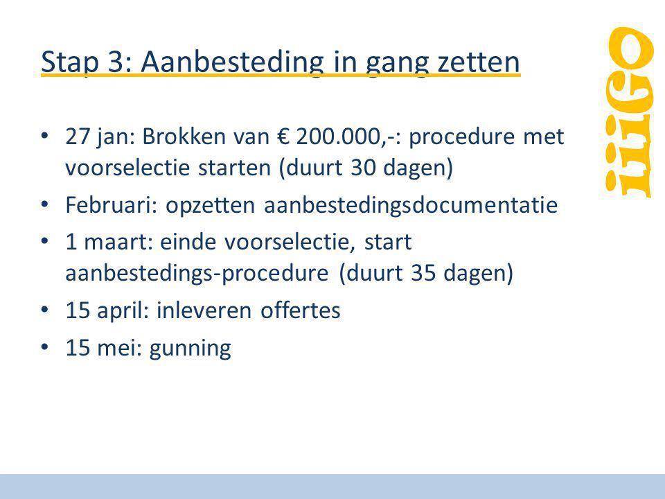 iiiGO Stap 3: Aanbesteding in gang zetten 27 jan: Brokken van € 200.000,-: procedure met voorselectie starten (duurt 30 dagen) Februari: opzetten aanb