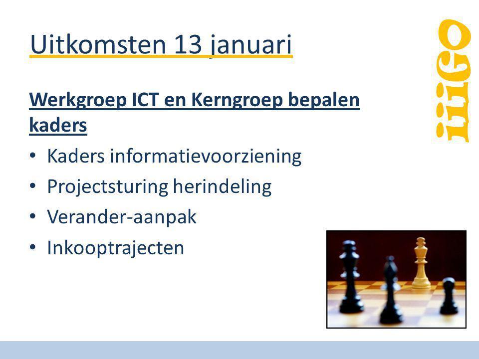 iiiGO Uitkomsten 13 januari Werkgroep ICT en Kerngroep bepalen kaders Kaders informatievoorziening Projectsturing herindeling Verander-aanpak Inkooptr
