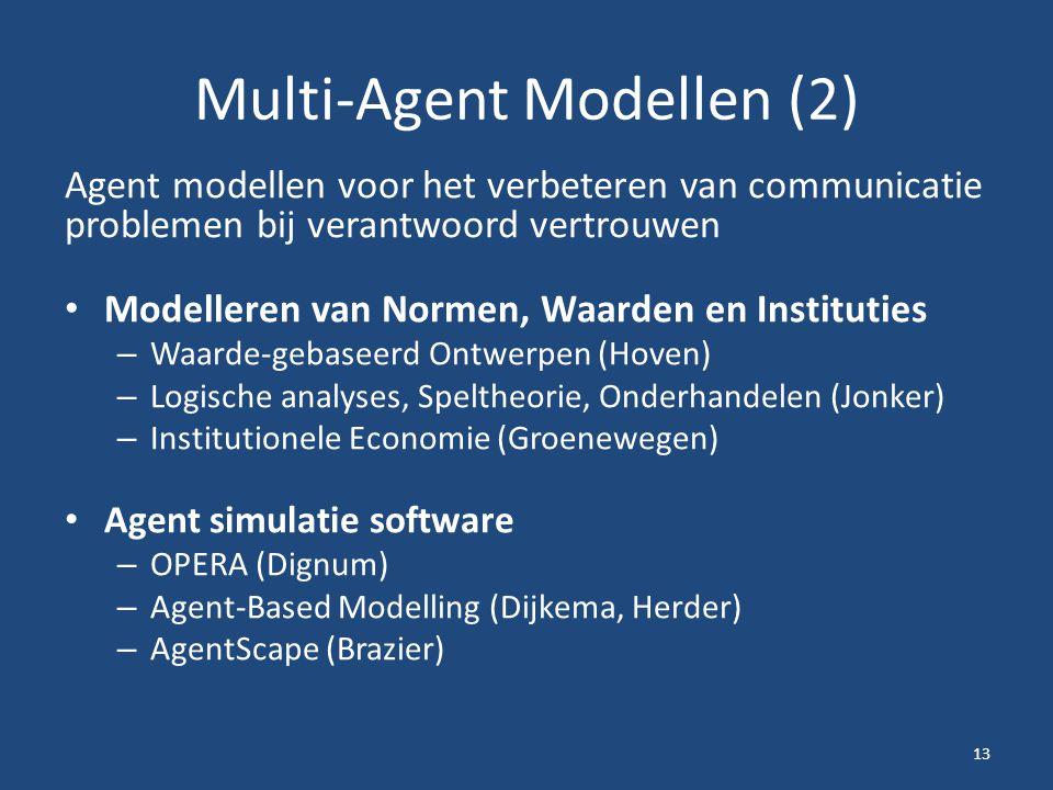 Multi-Agent Modellen (2) Agent modellen voor het verbeteren van communicatie problemen bij verantwoord vertrouwen Modelleren van Normen, Waarden en Instituties – Waarde-gebaseerd Ontwerpen (Hoven) – Logische analyses, Speltheorie, Onderhandelen (Jonker) – Institutionele Economie (Groenewegen) Agent simulatie software – OPERA (Dignum) – Agent-Based Modelling (Dijkema, Herder) – AgentScape (Brazier) 13
