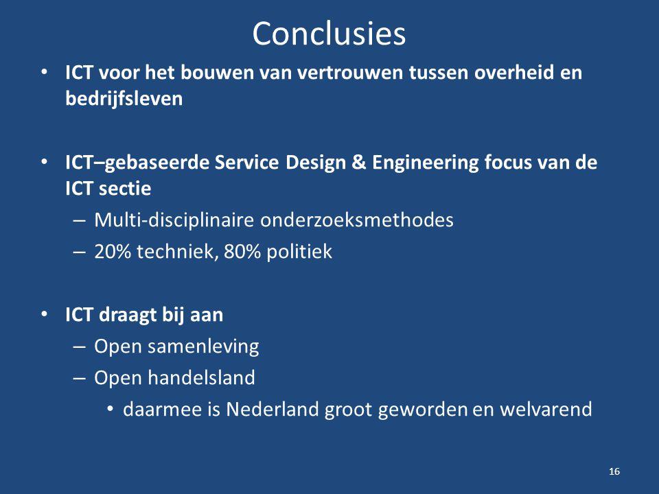 Conclusies ICT voor het bouwen van vertrouwen tussen overheid en bedrijfsleven ICT–gebaseerde Service Design & Engineering focus van de ICT sectie – Multi-disciplinaire onderzoeksmethodes – 20% techniek, 80% politiek ICT draagt bij aan – Open samenleving – Open handelsland daarmee is Nederland groot geworden en welvarend 16