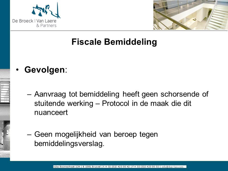 Fiscale Bemiddeling Gevolgen: –Aanvraag tot bemiddeling heeft geen schorsende of stuitende werking – Protocol in de maak die dit nuanceert –Geen mogel