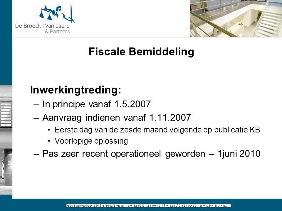Fiscale Bemiddeling Inwerkingtreding: –In principe vanaf 1.5.2007 –Aanvraag indienen vanaf 1.11.2007 Eerste dag van de zesde maand volgende op publica